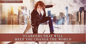 http://adulting.tv/article/careers-that-change-the-world/